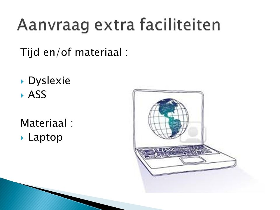 Tijd en/of materiaal :  Dyslexie  ASS Materiaal :  Laptop
