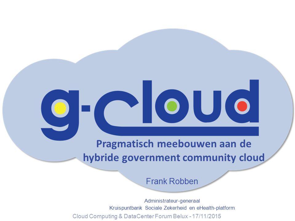 Pragmatisch meebouwen aan de hybride government community cloud Frank Robben Administrateur-generaal Kruispuntbank Sociale Zekerheid en eHealth-platfo