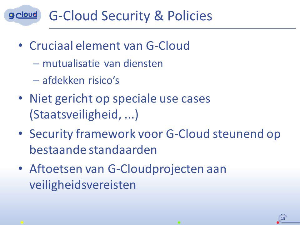 G-Cloud Security & Policies Cruciaal element van G-Cloud – mutualisatie van diensten – afdekken risico's Niet gericht op speciale use cases (Staatsvei