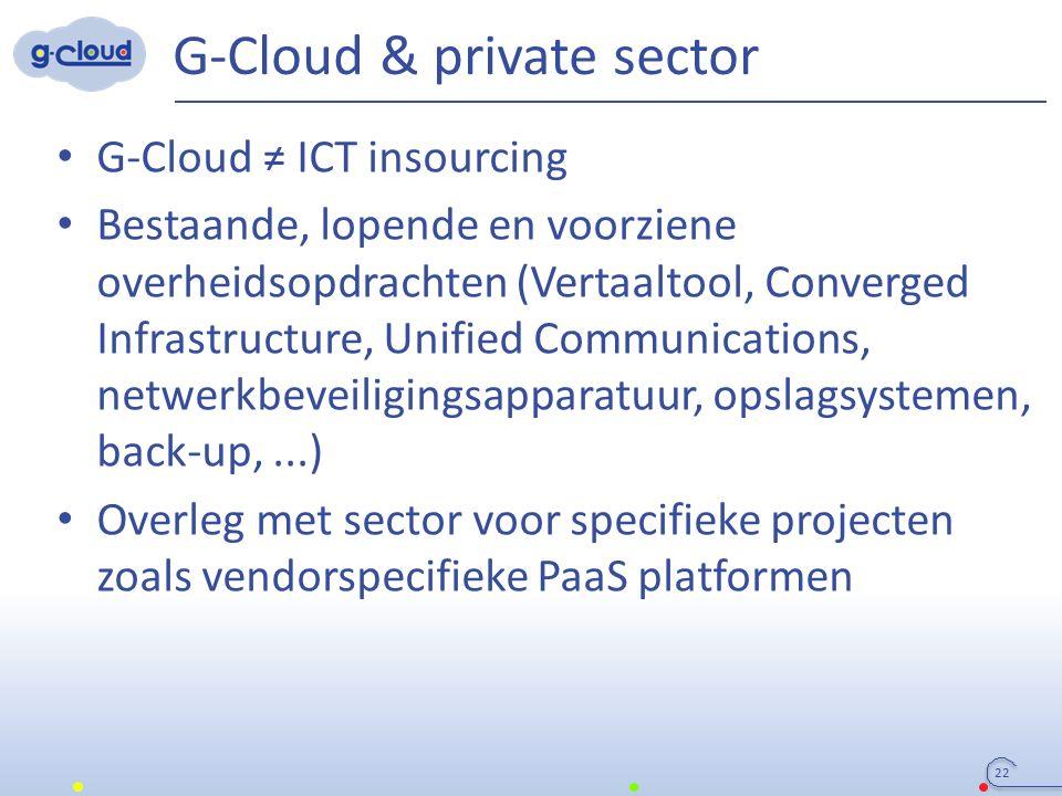 G-Cloud & private sector 22 G-Cloud ≠ ICT insourcing Bestaande, lopende en voorziene overheidsopdrachten (Vertaaltool, Converged Infrastructure, Unifi