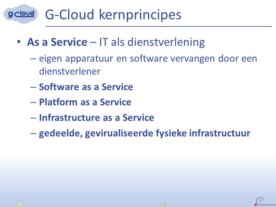 G-Cloud kernprincipes As a Service – IT als dienstverlening – eigen apparatuur en software vervangen door een dienstverlener – Software as a Service –