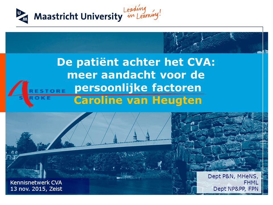 De patiënt achter het CVA: meer aandacht voor de persoonlijke factoren Caroline van Heugten Dept P&N, MHeNS, FHML Dept NP&PP, FPN Kennisnetwerk CVA 13