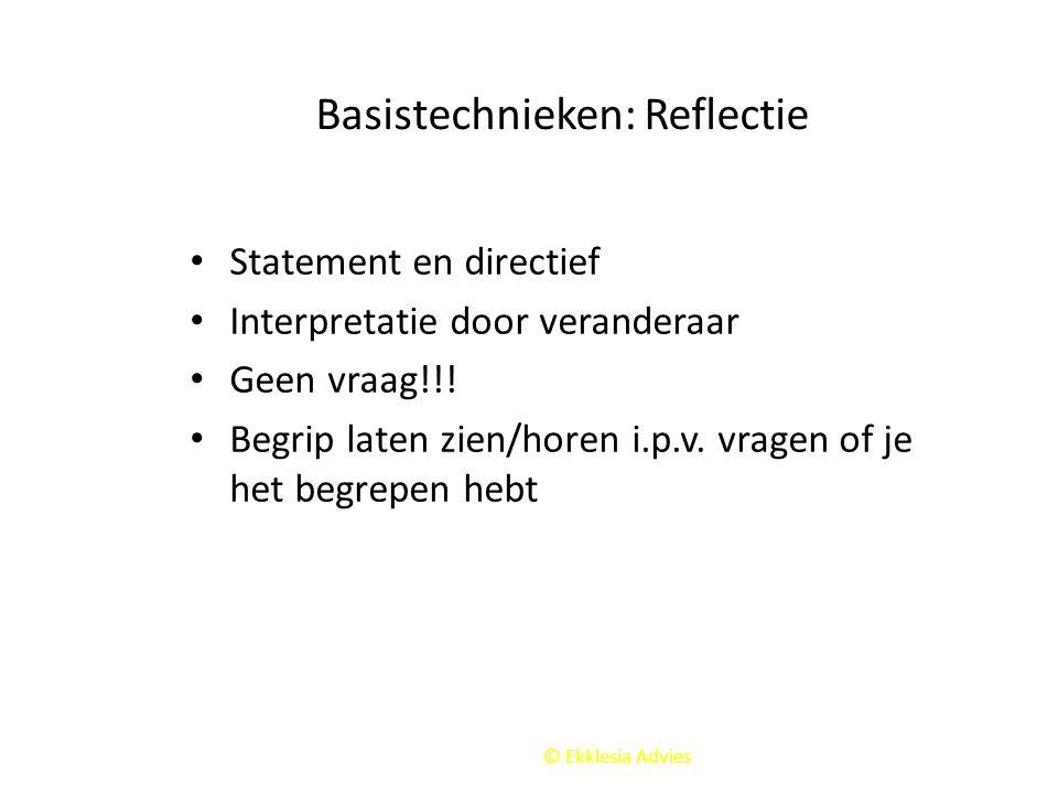 © Ekklesia Advies Basistechnieken: Reflectie Statement en directief Interpretatie door veranderaar Geen vraag!!! Begrip laten zien/horen i.p.v. vragen