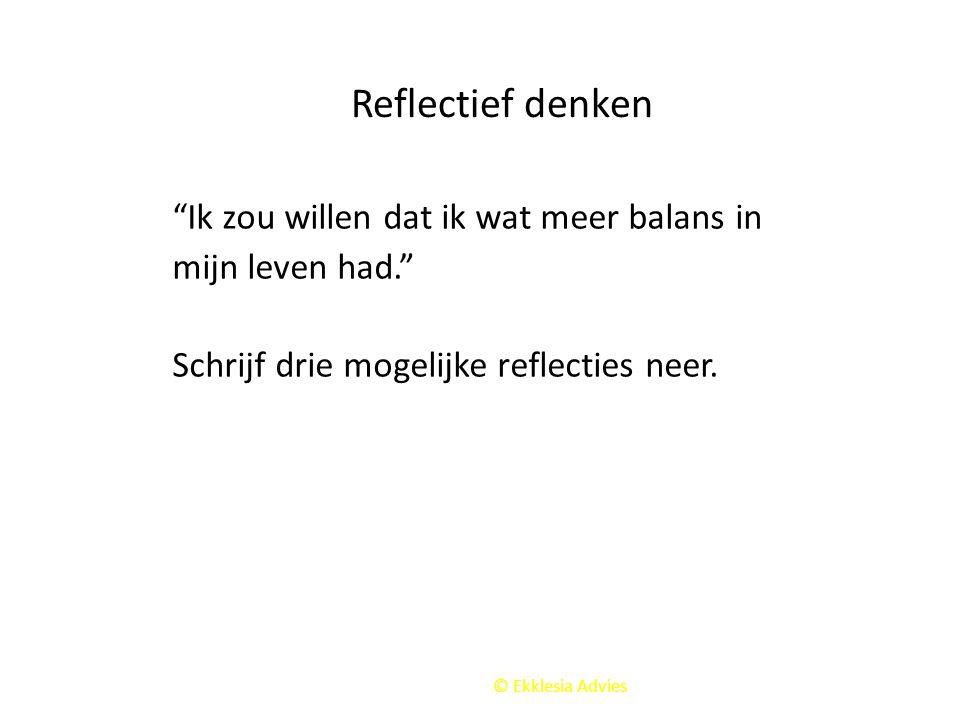"""© Ekklesia Advies Reflectief denken """"Ik zou willen dat ik wat meer balans in mijn leven had."""" Schrijf drie mogelijke reflecties neer."""