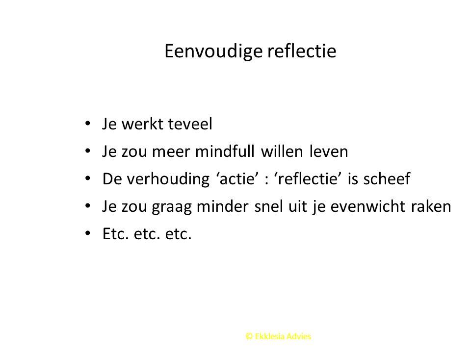 © Ekklesia Advies Eenvoudige reflectie Je werkt teveel Je zou meer mindfull willen leven De verhouding 'actie' : 'reflectie' is scheef Je zou graag mi