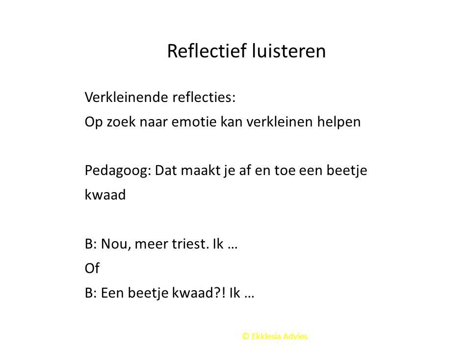 © Ekklesia Advies Reflectief luisteren Verkleinende reflecties: Op zoek naar emotie kan verkleinen helpen Pedagoog: Dat maakt je af en toe een beetje