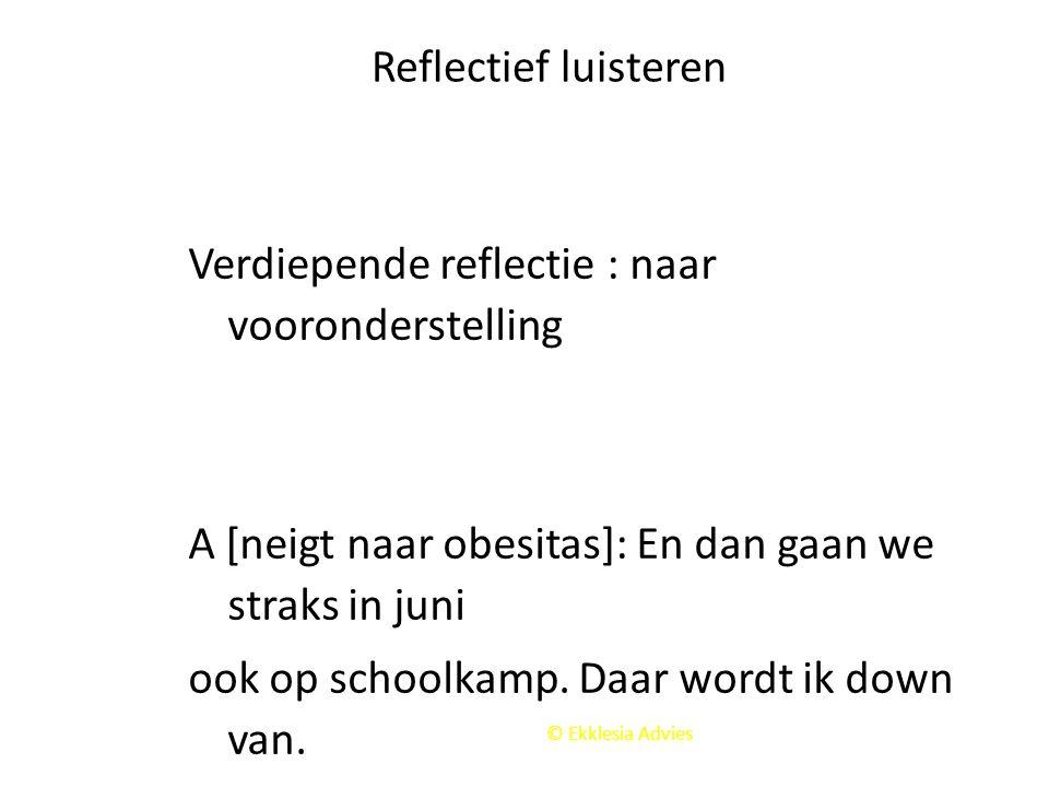 © Ekklesia Advies Reflectief luisteren Verdiepende reflectie : naar vooronderstelling A [neigt naar obesitas]: En dan gaan we straks in juni ook op sc