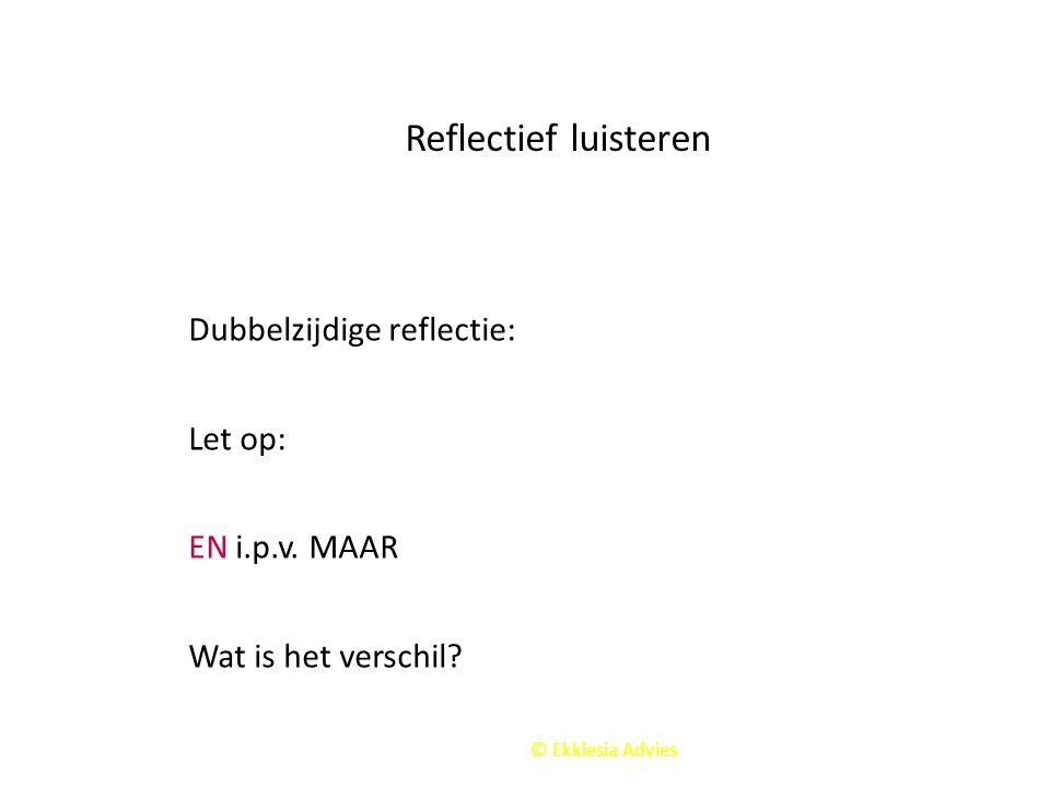 © Ekklesia Advies Reflectief luisteren Dubbelzijdige reflectie: Let op: EN i.p.v. MAAR Wat is het verschil?