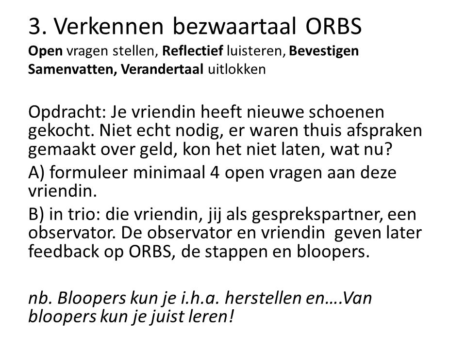 3. Verkennen bezwaartaal ORBS Open vragen stellen, Reflectief luisteren, Bevestigen Samenvatten, Verandertaal uitlokken Opdracht: Je vriendin heeft ni