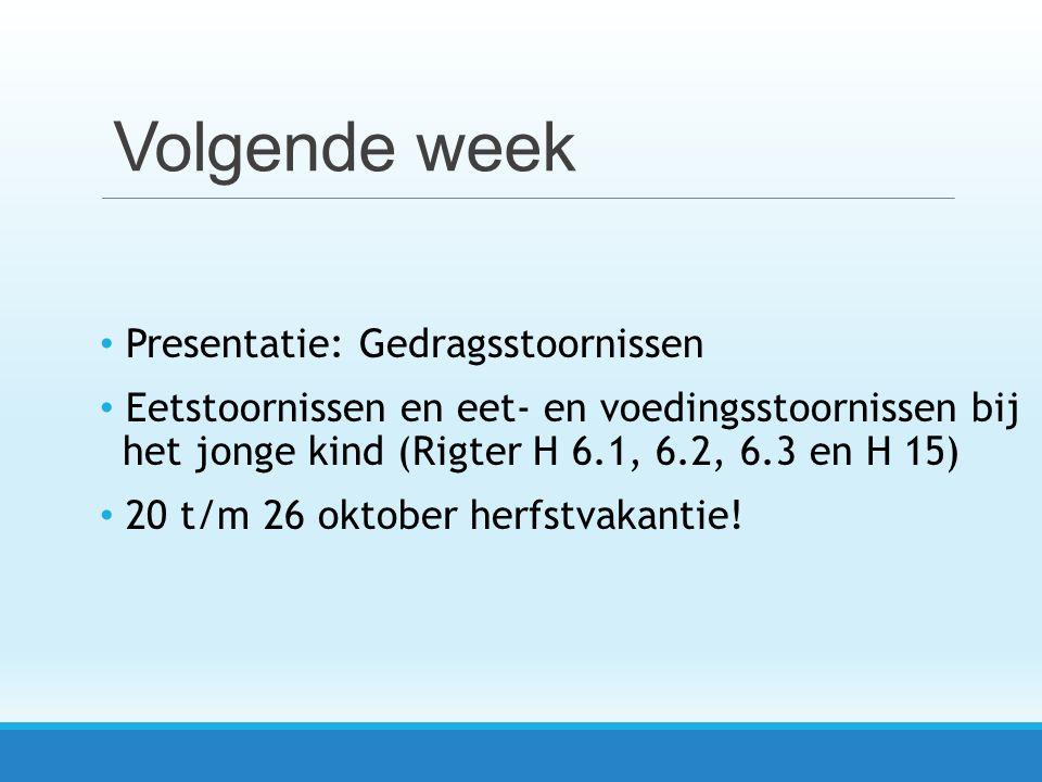 Volgende week Presentatie: Gedragsstoornissen Eetstoornissen en eet- en voedingsstoornissen bij het jonge kind (Rigter H 6.1, 6.2, 6.3 en H 15) 20 t/m 26 oktober herfstvakantie!