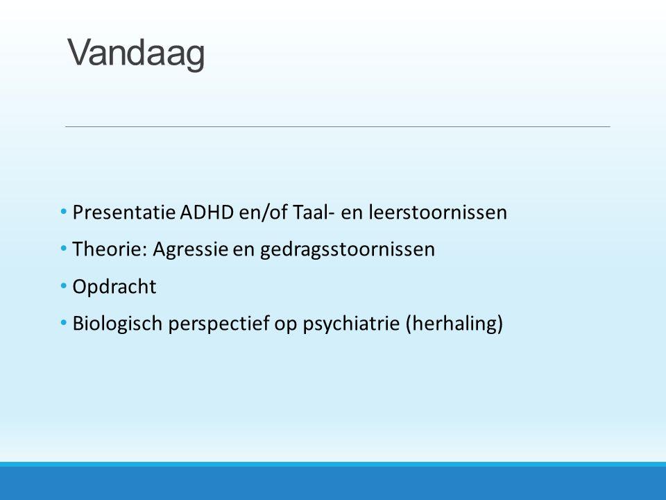 Vandaag Presentatie ADHD en/of Taal- en leerstoornissen Theorie: Agressie en gedragsstoornissen Opdracht Biologisch perspectief op psychiatrie (herhaling)