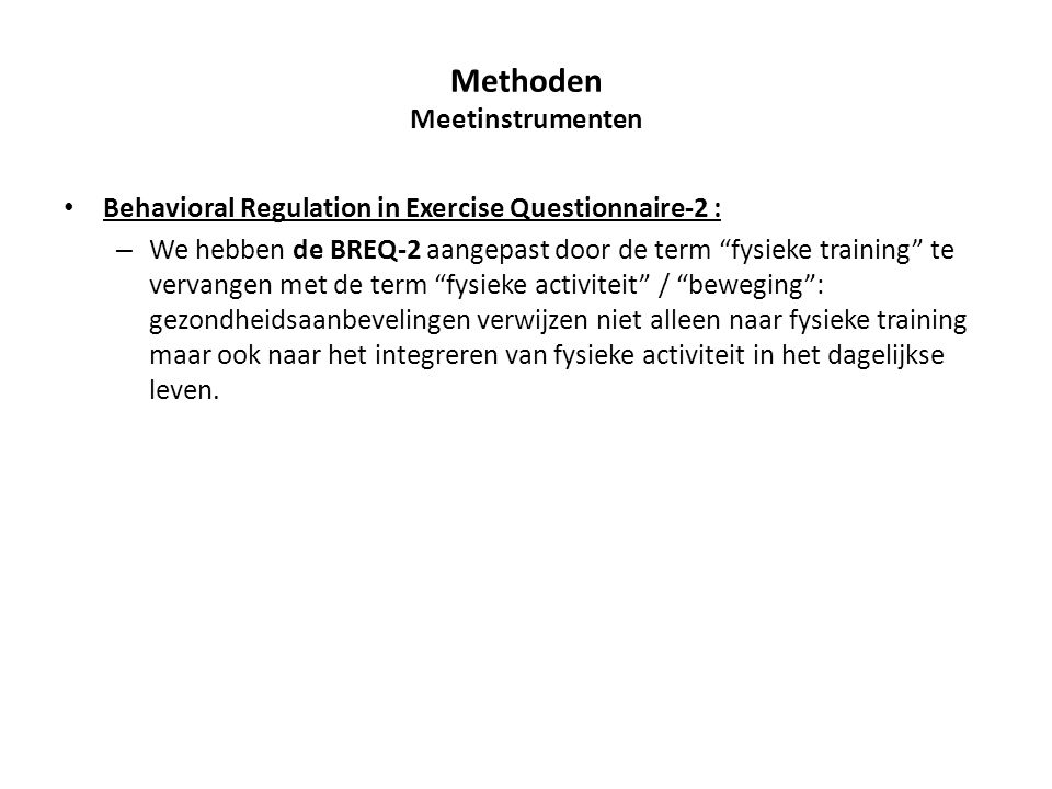 Behavioral Regulation in Exercise Questionnaire-2 : – We hebben de BREQ-2 aangepast door de term fysieke training te vervangen met de term fysieke activiteit / beweging : gezondheidsaanbevelingen verwijzen niet alleen naar fysieke training maar ook naar het integreren van fysieke activiteit in het dagelijkse leven.