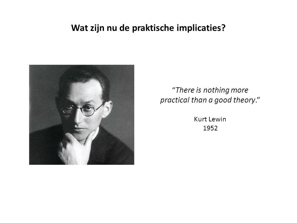 There is nothing more practical than a good theory. Kurt Lewin 1952 Wat zijn nu de praktische implicaties?