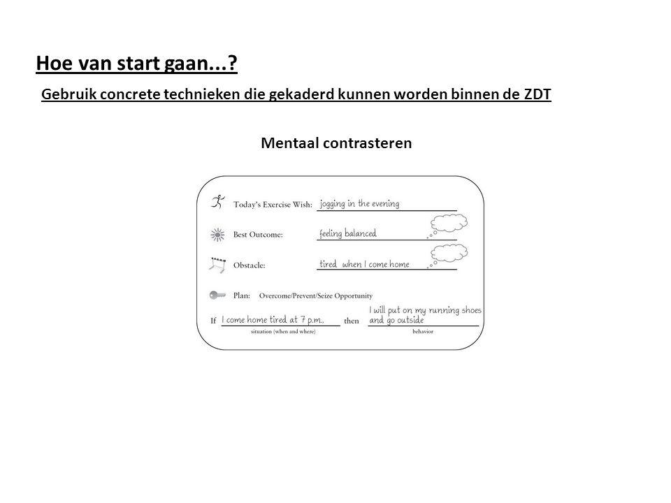 Hoe van start gaan...? Gebruik concrete technieken die gekaderd kunnen worden binnen de ZDT Mentaal contrasteren