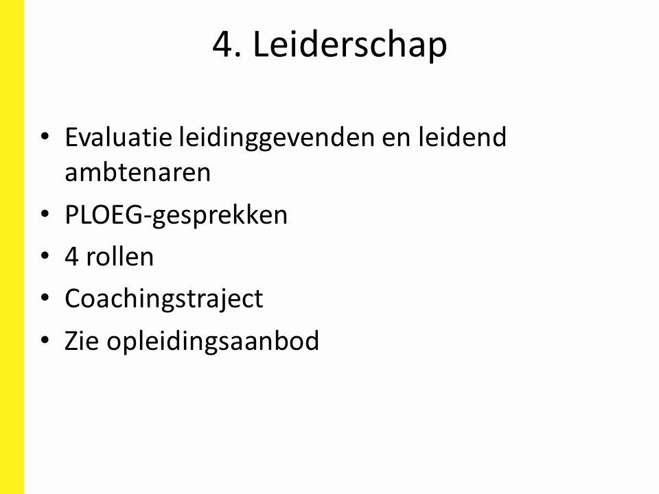 4. Leiderschap Evaluatie leidinggevenden en leidend ambtenaren PLOEG-gesprekken 4 rollen Coachingstraject Zie opleidingsaanbod