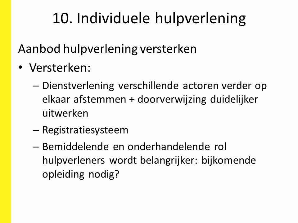10. Individuele hulpverlening Aanbod hulpverlening versterken Versterken: – Dienstverlening verschillende actoren verder op elkaar afstemmen + doorver