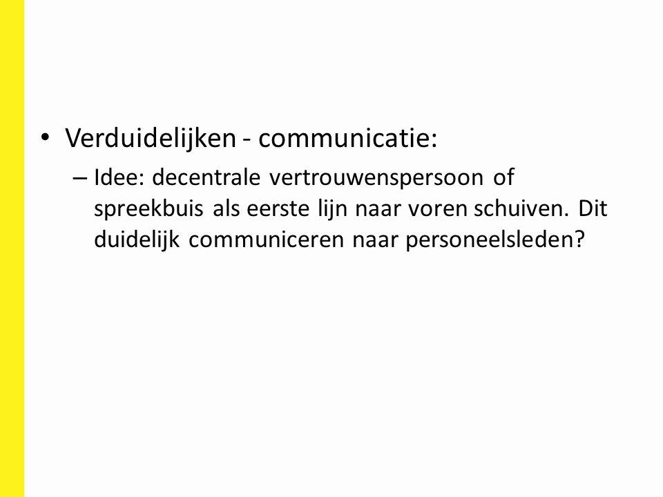 Verduidelijken - communicatie: – Idee: decentrale vertrouwenspersoon of spreekbuis als eerste lijn naar voren schuiven. Dit duidelijk communiceren naa