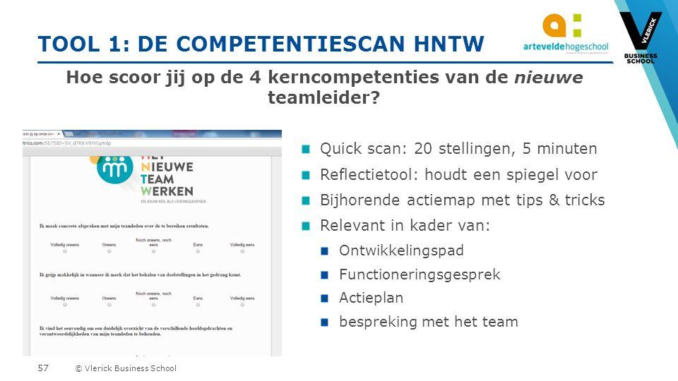 © Vlerick Business School TOOL 1: DE COMPETENTIESCAN HNTW Quick scan: 20 stellingen, 5 minuten Reflectietool: houdt een spiegel voor Bijhorende actiemap met tips & tricks Relevant in kader van: Ontwikkelingspad Functioneringsgesprek Actieplan bespreking met het team Hoe scoor jij op de 4 kerncompetenties van de nieuwe teamleider.