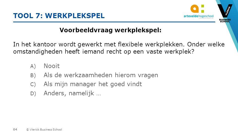 © Vlerick Business School TOOL 7: WERKPLEKSPEL Voorbeeldvraag werkplekspel: In het kantoor wordt gewerkt met flexibele werkplekken.