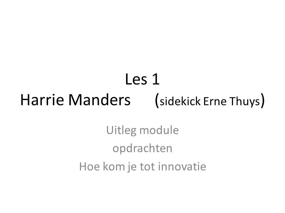 Les 1 Harrie Manders ( sidekick Erne Thuys ) Uitleg module opdrachten Hoe kom je tot innovatie