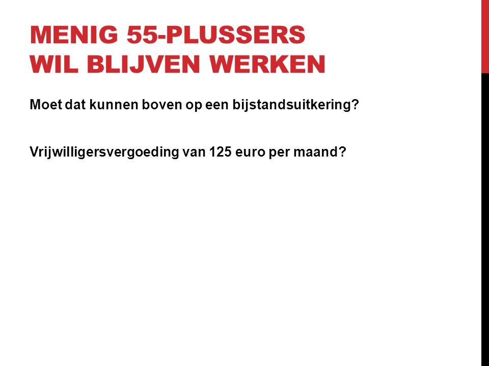 MENIG 55-PLUSSERS WIL BLIJVEN WERKEN Moet dat kunnen boven op een bijstandsuitkering.