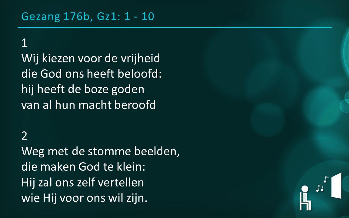 Gezang 176b, Gz1: 1 - 10 1 Wij kiezen voor de vrijheid die God ons heeft beloofd: hij heeft de boze goden van al hun macht beroofd 2 Weg met de stomme beelden, die maken God te klein: Hij zal ons zelf vertellen wie Hij voor ons wil zijn.