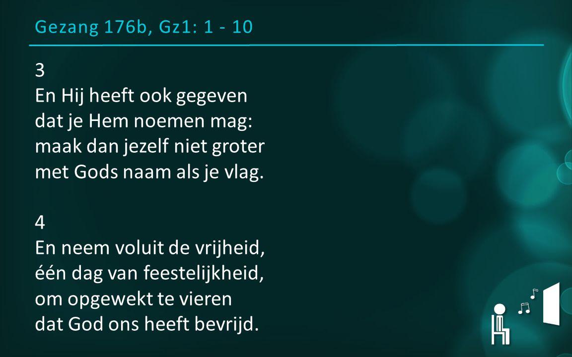 Gezang 176b, Gz1: 1 - 10 3 En Hij heeft ook gegeven dat je Hem noemen mag: maak dan jezelf niet groter met Gods naam als je vlag. 4 En neem voluit de