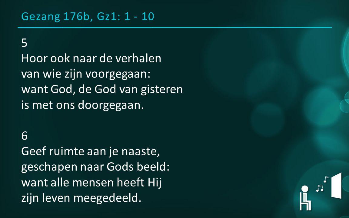 Gezang 176b, Gz1: 1 - 10 5 Hoor ook naar de verhalen van wie zijn voorgegaan: want God, de God van gisteren is met ons doorgegaan. 6 Geef ruimte aan j