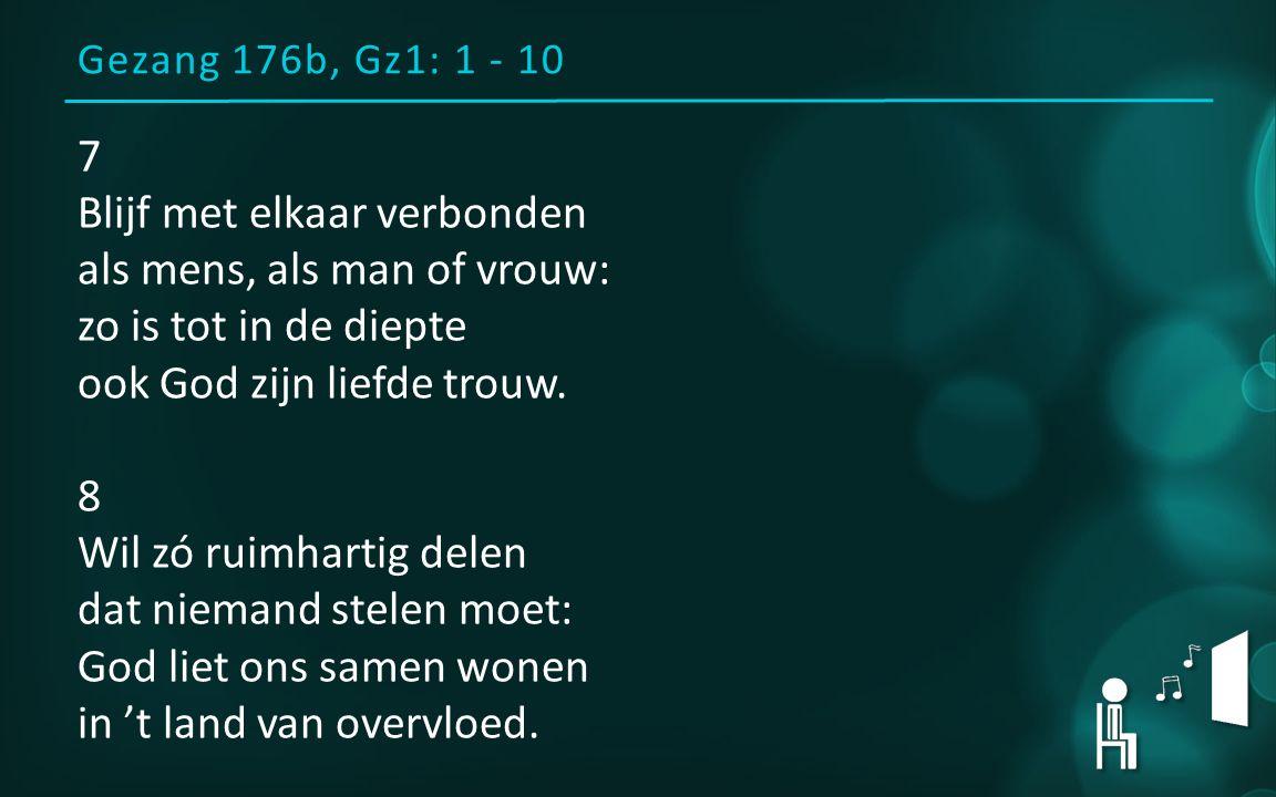 Gezang 176b, Gz1: 1 - 10 7 Blijf met elkaar verbonden als mens, als man of vrouw: zo is tot in de diepte ook God zijn liefde trouw. 8 Wil zó ruimharti