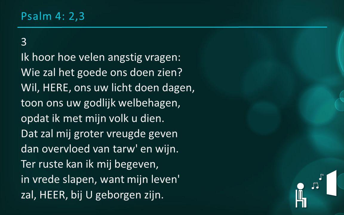 Psalm 4: 2,3 3 Ik hoor hoe velen angstig vragen: Wie zal het goede ons doen zien? Wil, HERE, ons uw licht doen dagen, toon ons uw godlijk welbehagen,