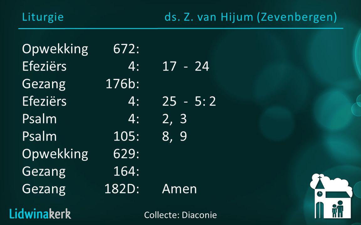 Liturgieds. Z. van Hijum (Zevenbergen) Collecte: Diaconie Opwekking672: Efeziërs4:17 - 24 Gezang176b: Efeziërs 4:25 - 5: 2 Psalm4:2, 3 Psalm105:8, 9 O