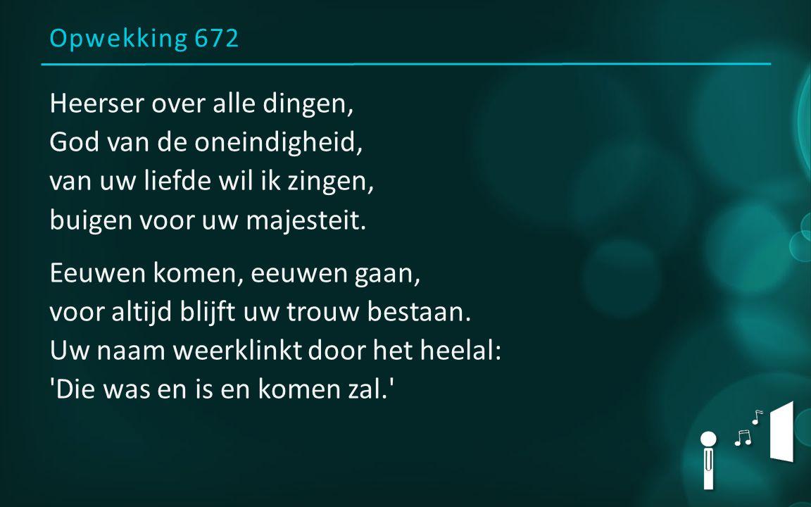 Opwekking 672 Heerser over alle dingen, God van de oneindigheid, van uw liefde wil ik zingen, buigen voor uw majesteit. Eeuwen komen, eeuwen gaan, voo