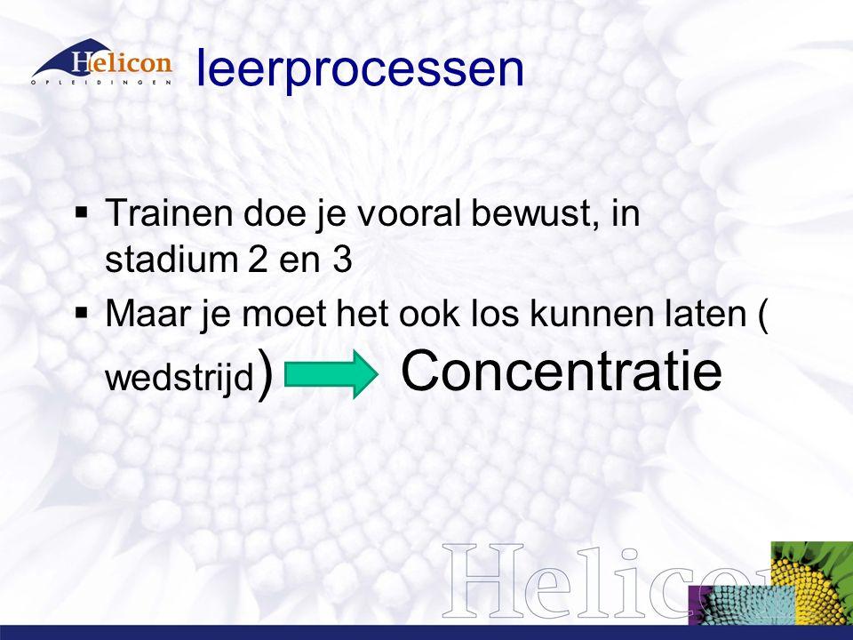 leerprocessen  Trainen doe je vooral bewust, in stadium 2 en 3  Maar je moet het ook los kunnen laten ( wedstrijd ) Concentratie