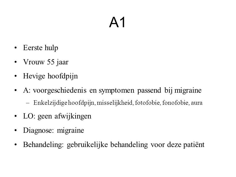 A1 Eerste hulp Vrouw 55 jaar Hevige hoofdpijn A: voorgeschiedenis en symptomen passend bij migraine –Enkelzijdige hoofdpijn, misselijkheid, fotofobie,
