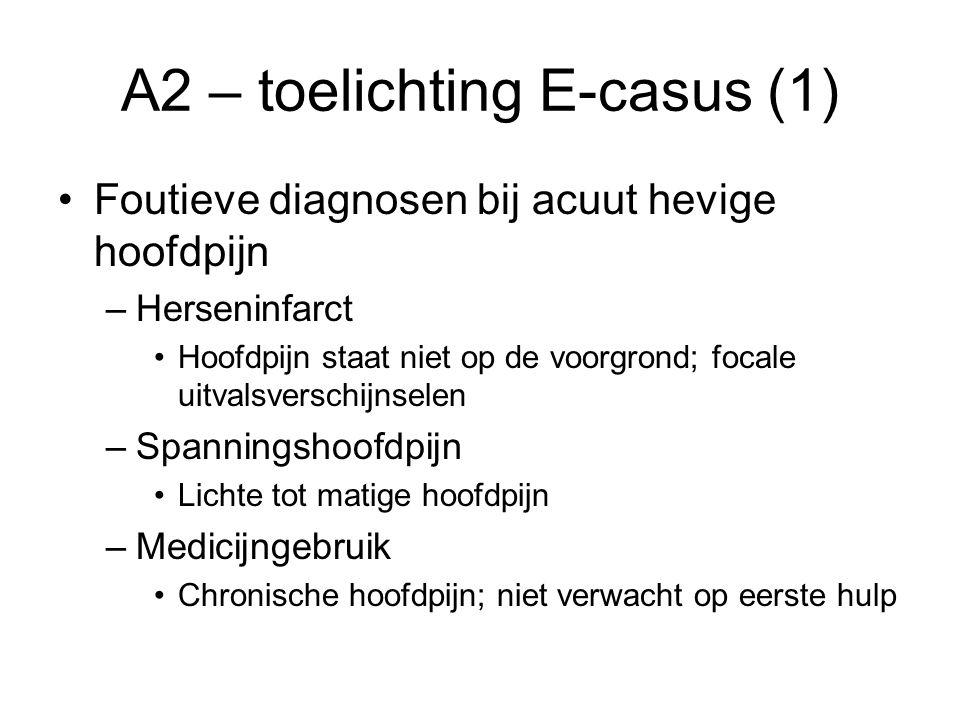 A2 – toelichting E-casus (1) Foutieve diagnosen bij acuut hevige hoofdpijn –Herseninfarct Hoofdpijn staat niet op de voorgrond; focale uitvalsverschij