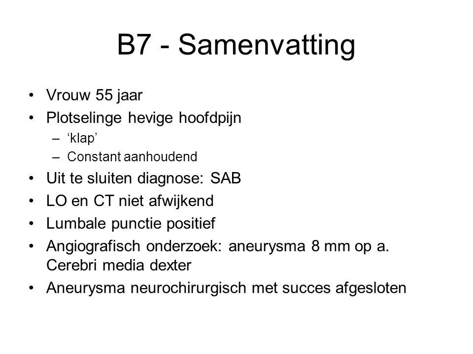 B7 - Samenvatting Vrouw 55 jaar Plotselinge hevige hoofdpijn –'klap' –Constant aanhoudend Uit te sluiten diagnose: SAB LO en CT niet afwijkend Lumbale