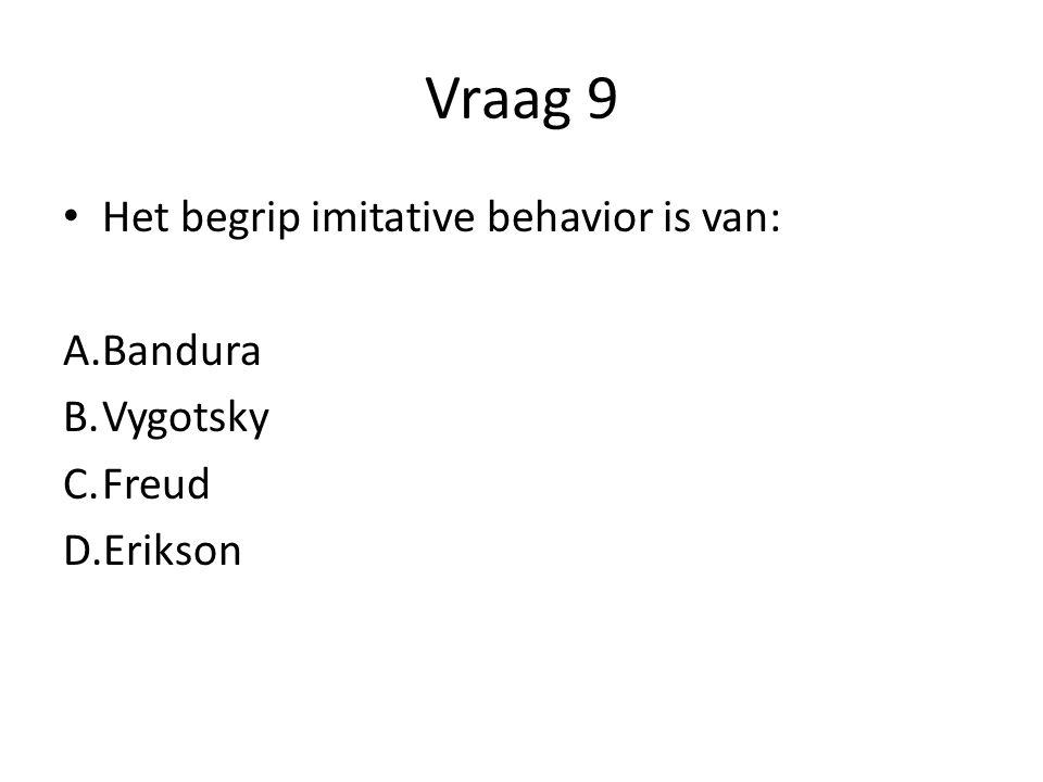 Vraag 9 Het begrip imitative behavior is van: A.Bandura B.Vygotsky C.Freud D.Erikson
