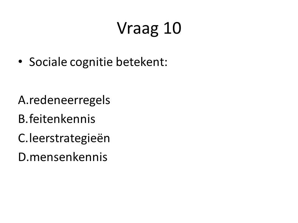 Vraag 10 Sociale cognitie betekent: A.redeneerregels B.feitenkennis C.leerstrategieën D.mensenkennis