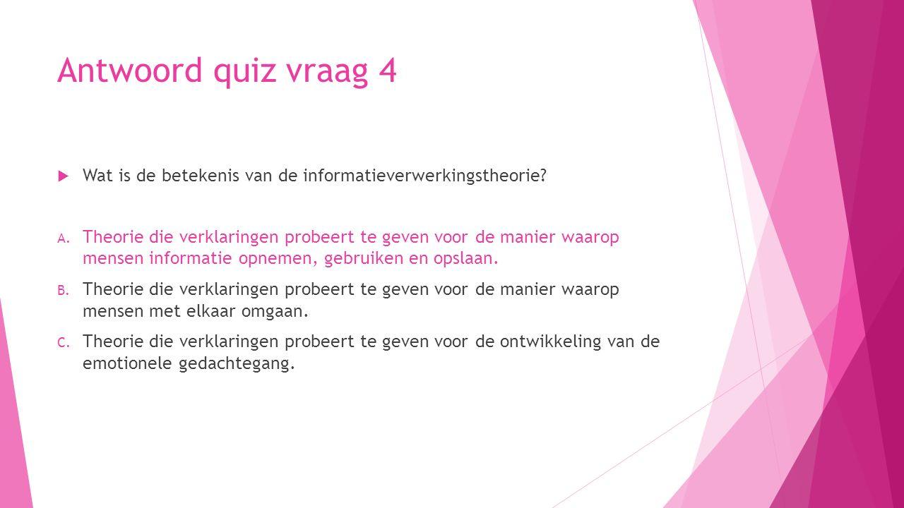 Antwoord quiz vraag 4  Wat is de betekenis van de informatieverwerkingstheorie? A. Theorie die verklaringen probeert te geven voor de manier waarop m