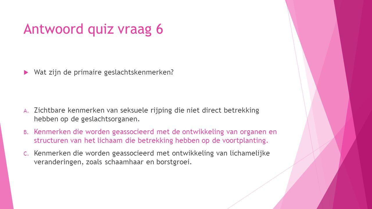 Antwoord quiz vraag 6  Wat zijn de primaire geslachtskenmerken? A. Zichtbare kenmerken van seksuele rijping die niet direct betrekking hebben op de g