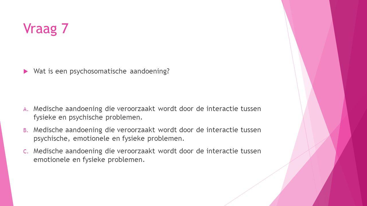 Vraag 7  Wat is een psychosomatische aandoening? A. Medische aandoening die veroorzaakt wordt door de interactie tussen fysieke en psychische problem