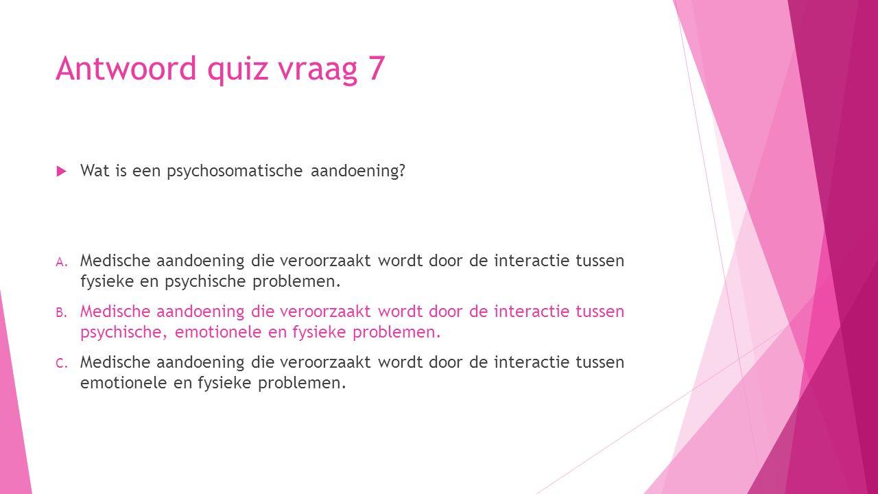 Antwoord quiz vraag 7  Wat is een psychosomatische aandoening? A. Medische aandoening die veroorzaakt wordt door de interactie tussen fysieke en psyc