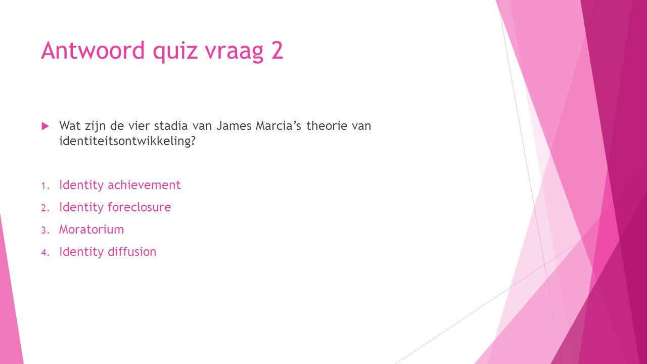 Antwoord quiz vraag 2  Wat zijn de vier stadia van James Marcia's theorie van identiteitsontwikkeling? 1. Identity achievement 2. Identity foreclosur