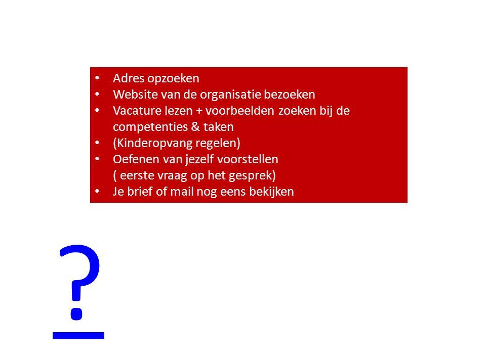 Adres opzoeken Website van de organisatie bezoeken Vacature lezen + voorbeelden zoeken bij de competenties & taken Vacature lezen + voorbeelden zoeken