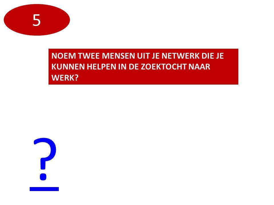 NOEM TWEE MENSEN UIT JE NETWERK DIE JE KUNNEN HELPEN IN DE ZOEKTOCHT NAAR WERK? ? 5