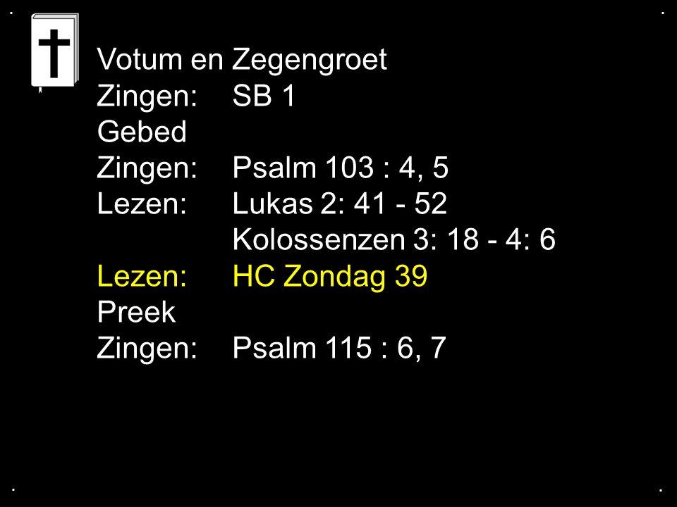 .... Votum en Zegengroet Zingen:SB 1 Gebed Zingen:Psalm 103 : 4, 5 Lezen:Lukas 2: 41 - 52 Kolossenzen 3: 18 - 4: 6 Lezen:HC Zondag 39 Preek Zingen:Psa