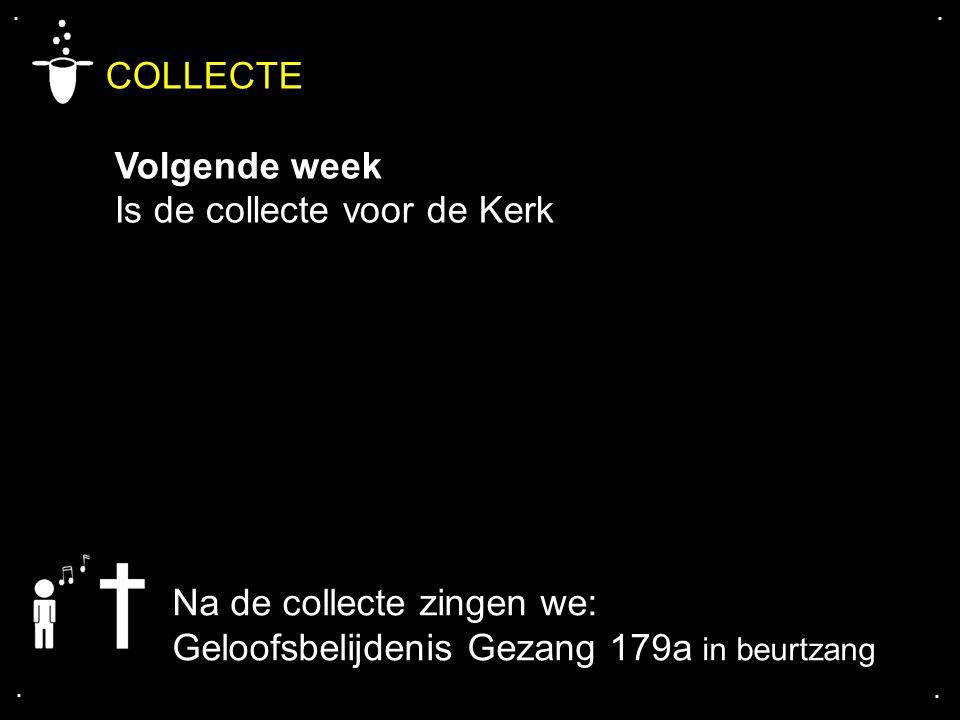 .... COLLECTE Volgende week Is de collecte voor de Kerk Na de collecte zingen we: Geloofsbelijdenis Gezang 179a in beurtzang