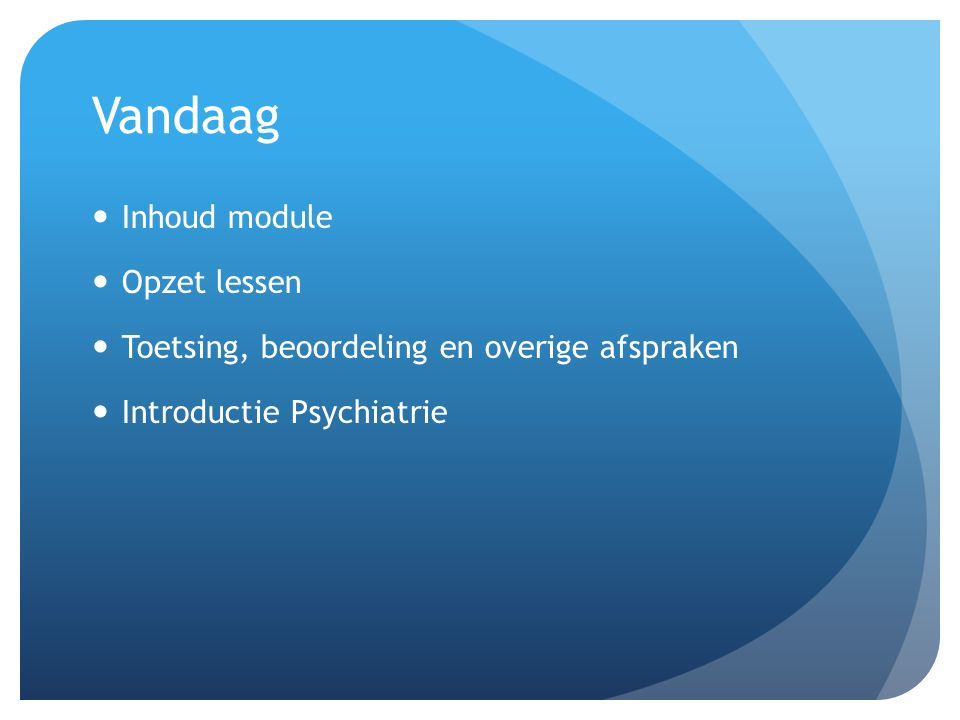 Vandaag Inhoud module Opzet lessen Toetsing, beoordeling en overige afspraken Introductie Psychiatrie