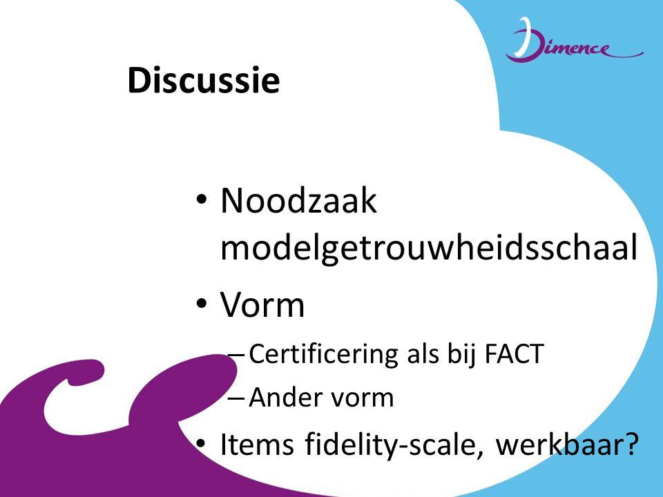 Discussie Noodzaak modelgetrouwheidsschaal Vorm – Certificering als bij FACT – Ander vorm Items fidelity-scale, werkbaar?