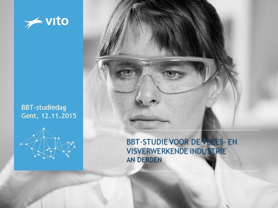 BBT-STUDIE VOOR DE VLEES- EN VISVERWERKENDE INDUSTRIE AN DERDEN BBT-studiedag Gent, 12.11.2015